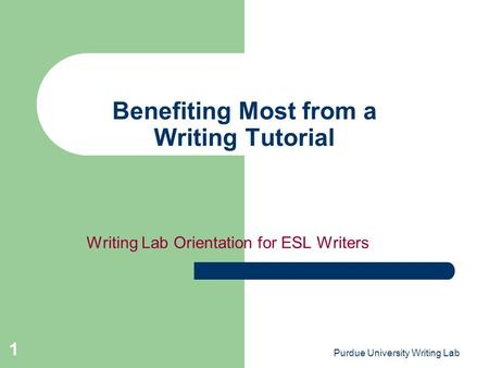 Purdue University Writing Lab 1 Benefiting Most from a Writing Tutorial Writing Lab Orientation for ESL Writers.