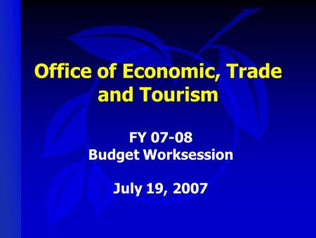 Office of Economic, Trade and Tourism FY 07-08 Budget Worksession July 19, 2007.