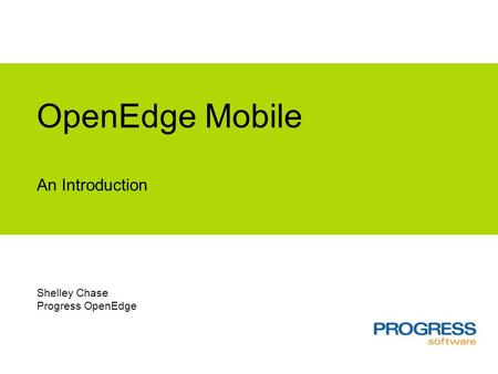 OpenEdge Mobile An Introduction Shelley Chase Progress OpenEdge.