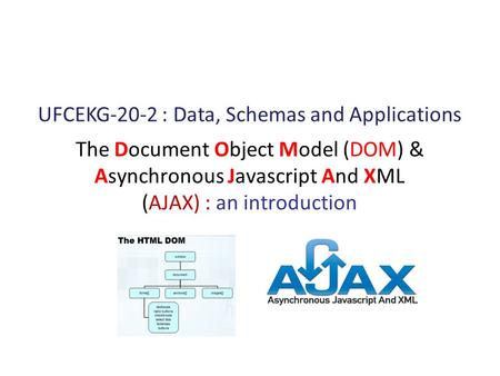 The Document Object Model (DOM) & Asynchronous Javascript And XML (AJAX) : an introduction UFCEKG-20-2 : Data, Schemas and Applications.