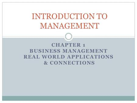 CHAPTER 1 BUSINESS MANAGEMENT REAL WORLD APPLICATIONS & CONNECTIONS INTRODUCTION TO MANAGEMENT.