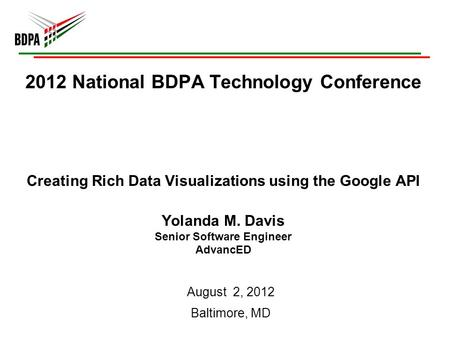 2012 National BDPA Technology Conference Creating Rich Data Visualizations using the Google API Yolanda M. Davis Senior Software Engineer AdvancED August.