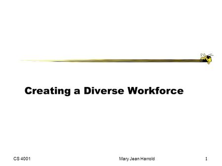 CS 4001Mary Jean Harrold 1 Creating a Diverse Workforce.