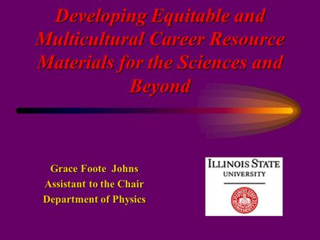 Developing Equitable and Multicultural Career Resource Materials for the Sciences and Beyond Grace Foote Johns Assistant to the Chair Department of Physics.