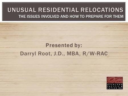 Presented by: Darryl Root, J.D., MBA, R/W-RAC UNUSUAL RESIDENTIAL RELOCATIONS THE ISSUES INVOLVED AND HOW TO PREPARE FOR THEM.