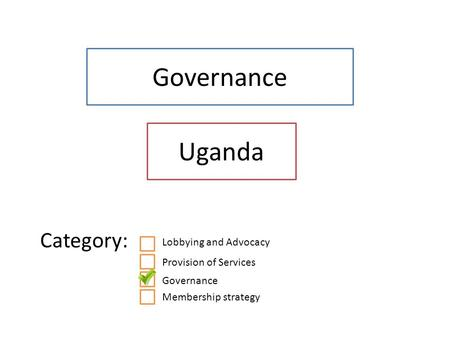 Governance Uganda Category: Lobbying and Advocacy Provision of Services Governance Membership strategy.