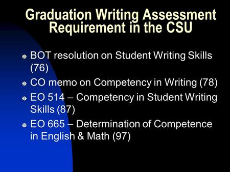 Graduation Writing Assessment Requirement in the CSU ] BOT resolution on Student Writing Skills (76) ] CO memo on Competency in Writing (78) ] EO 514 –
