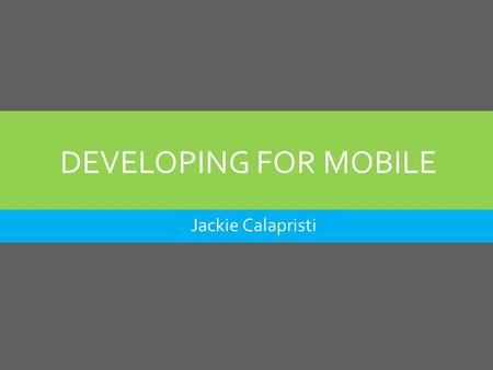 DEVELOPING FOR MOBILE Jackie Calapristi. AGENDA  Why you should go mobile  Mobile Design Options  Responsive Design  Tips & Tools to Help You Build.