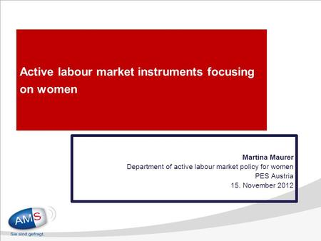 Active labour market instruments focusing on women Martina Maurer Department of active labour market policy for women PES Austria 15. November 2012.