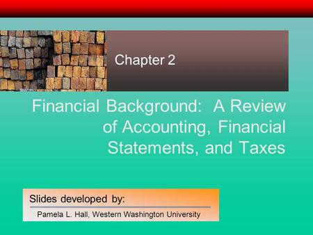 Slides developed by: Pamela L. Hall, Western Washington University Financial Background: A Review of Accounting, Financial Statements, and Taxes Chapter.