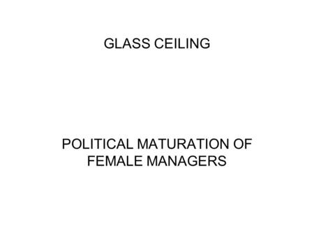 GLASS CEILING POLITICAL MATURATION OF FEMALE MANAGERS.