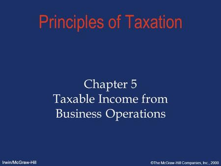 Irwin/McGraw-Hill ©The McGraw-Hill Companies, Inc., 2000 Principles of Taxation Chapter 5 Taxable Income from Business Operations.