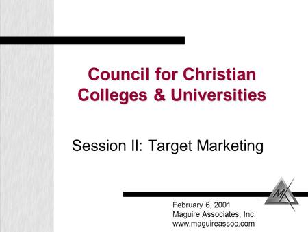 Council for Christian Colleges & Universities Session II: Target Marketing February 6, 2001 Maguire Associates, Inc. www.maguireassoc.com.