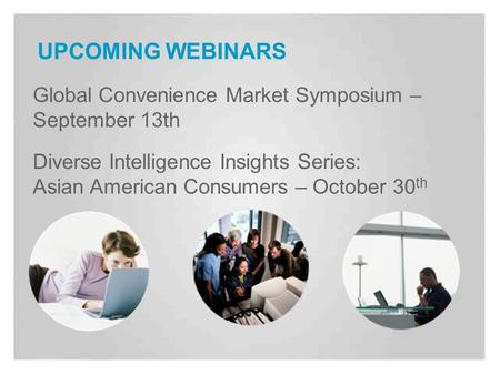 UPCOMING WEBINARS Global Convenience Market Symposium – September 13th Diverse Intelligence Insights Series: Asian American Consumers – October 30 th.