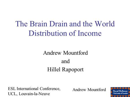 ESL International Conference, UCL, Louvain-la-Neuve Andrew Mountford The Brain Drain and the World Distribution of Income Andrew Mountford and Hillel Rapoport.