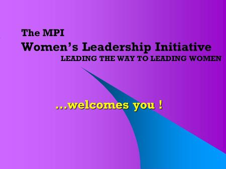 The MPI Women's Leadership Initiative LEADING THE WAY TO LEADING WOMEN …welcomes you !