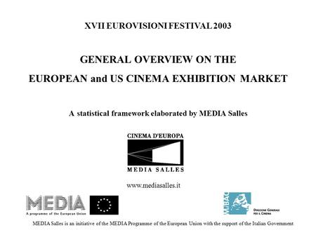 XVII EUROVISIONI FESTIVAL 2003 GENERAL OVERVIEW ON THE EUROPEAN and US CINEMA EXHIBITION MARKET A statistical framework elaborated by MEDIA Salles MEDIA.