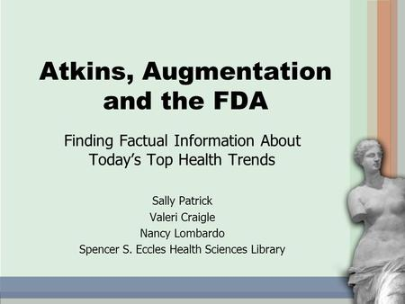 Atkins, Augmentation and the FDA Finding Factual Information About Today's Top Health Trends Sally Patrick Valeri Craigle Nancy Lombardo Spencer S. Eccles.