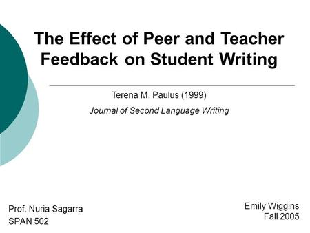 Emily Wiggins Fall 2005 Prof. Nuria Sagarra SPAN 502 The Effect of Peer and <strong>Teacher</strong> Feedback on Student Writing Terena M. Paulus (1999) Journal of Second.