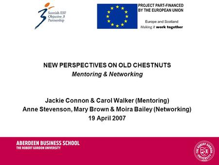 NEW PERSPECTIVES ON OLD CHESTNUTS Mentoring & Networking Jackie Connon & Carol Walker (Mentoring) Anne Stevenson, Mary Brown & Moira Bailey (Networking)