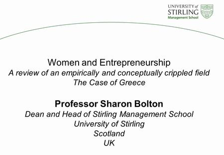 Women and Entrepreneurship A review of an empirically and conceptually crippled field The Case of Greece Professor Sharon Bolton Dean and Head of Stirling.