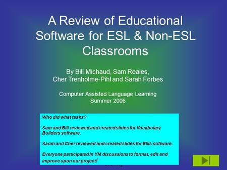 Computer Assisted Language Learning A Review of Educational Software for ESL & Non-ESL Classrooms By Bill Michaud, Sam Reales, Cher Trenholme-Pihl and.