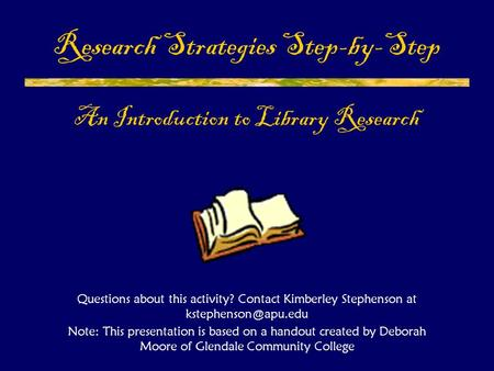 Research Strategies Step-by-Step An Introduction to Library Research Questions about this activity? Contact Kimberley Stephenson at