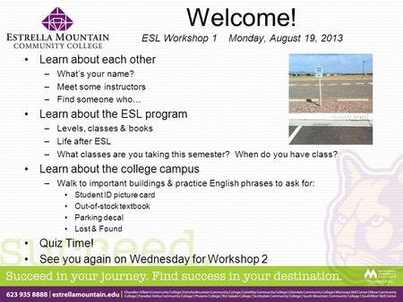 Welcome! ESL Workshop 1 Monday, August 19, 2013 Learn about each other –What's your name? –Meet some instructors –Find someone who… Learn about the ESL.