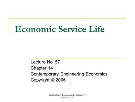 Contemporary Engineering Economics, 4 th edition, © 2007 Economic Service Life Lecture No. 57 Chapter 14 Contemporary Engineering Economics Copyright ©