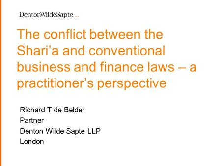 1 The conflict between the Shari'a and conventional business and finance laws – a practitioner's perspective Richard T de Belder Partner Denton Wilde Sapte.