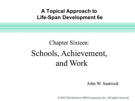 Slide 1 © 2012 The McGraw-Hill Companies, Inc. All rights reserved. A Topical Approach to Life-Span Development 6e John W. Santrock Chapter Sixteen: Schools,