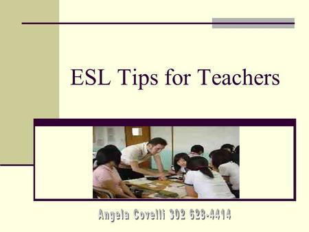 ESL Tips for Teachers Angela Covelli 302 628-4414.