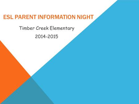 ESL PARENT INFORMATION NIGHT Timber Creek Elementary 2014-2015.