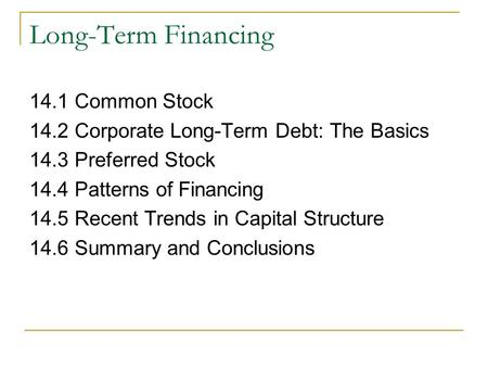 Long-Term Financing 14.1 Common Stock 14.2 Corporate Long-Term Debt: The Basics 14.3 Preferred Stock 14.4 Patterns of Financing 14.5 Recent Trends in Capital.