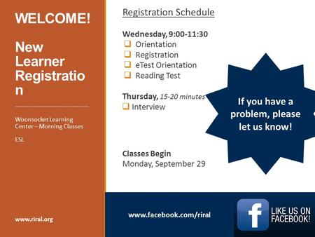 Www.facebook.com/riral WELCOME! New Learner Registratio n Registration Schedule Wednesday, 9:00-11:30  Orientation  Registration  eTest Orientation.