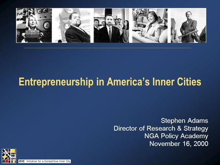 Entrepreneurship in America's Inner Cities Stephen Adams Director of Research & Strategy NGA Policy Academy November 16, 2000.