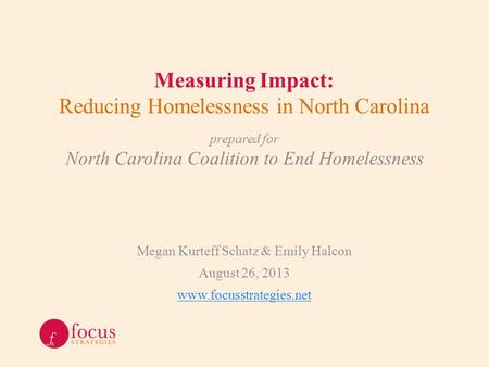 Measuring Impact: Reducing Homelessness in North Carolina Megan Kurteff Schatz & Emily Halcon August 26, 2013 www.focusstrategies.net prepared for North.
