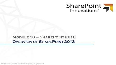 ©2013 Microsoft Corporation. SharePoint Innovations LLC. All rights reserved. M ODULE 13 – S HARE P OINT 2010 O VERVIEW OF S HARE P OINT 2013.