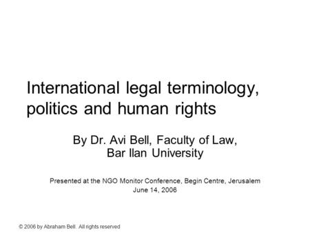 © 2006 by Abraham Bell. All rights reserved International legal terminology, politics and human rights By Dr. Avi Bell, Faculty of Law, Bar Ilan University.