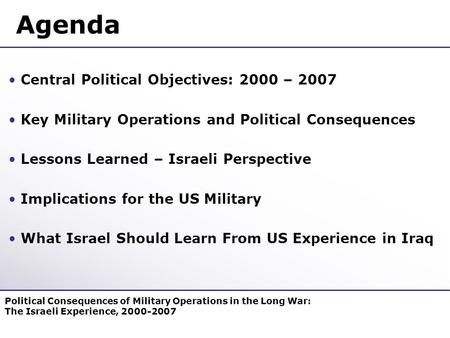 Agenda Central Political Objectives: 2000 – 2007 Key Military Operations and Political Consequences Lessons Learned – Israeli Perspective Implications.