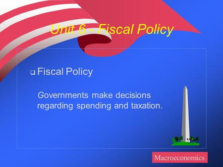 Unit 6 - Fiscal Policy  Fiscal Policy Governments make decisions regarding spending and taxation. Macroeconomics.