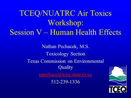 TCEQ/NUATRC Air Toxics Workshop: Session V – Human Health Effects Nathan Pechacek, M.S. Toxicology Section Texas Commission on Environmental Quality