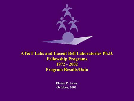 AT&T Labs and Lucent Bell Laboratories Ph.D. Fellowship Programs 1972 - 2002 Program Results/Data Elaine P. Laws October, 2002.