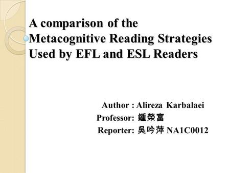 A comparison of the Metacognitive Reading Strategies Used by EFL and ESL Readers Author : Alireza Karbalaei Professor: 鍾榮富 Reporter: 吳吟萍 NA1C0012.