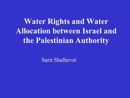 Water Rights and Water Allocation between Israel and the Palestinian Authority Sarit Shalhevet.