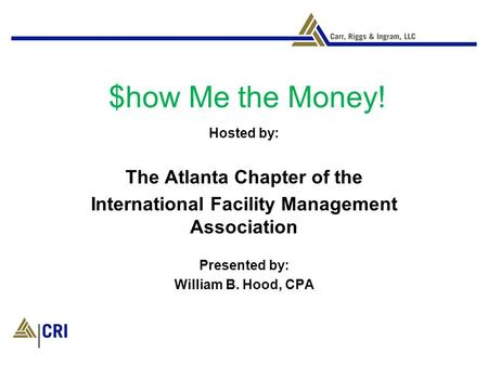 $how Me the Money! Hosted by: The Atlanta Chapter of the International Facility Management Association Presented by: William B. Hood, CPA.
