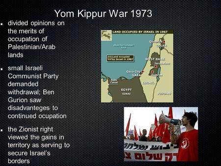 Yom Kippur War 1973 Yom Kippur War 1973 divided opinions on the merits of occupation of Palestinian/Arab lands small Israeli Communist Party demanded withdrawal;