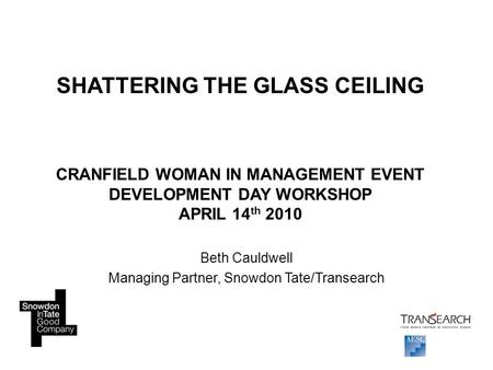 SHATTERING THE GLASS CEILING CRANFIELD WOMAN IN MANAGEMENT EVENT DEVELOPMENT DAY WORKSHOP APRIL 14 th 2010 Beth Cauldwell Managing Partner, Snowdon Tate/Transearch.