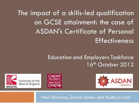 Neil Harrison, David James and Kathryn Last The impact of a skills-led qualification on GCSE attainment: the case of ASDAN's Certificate of Personal Effectiveness.