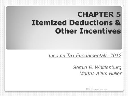 CHAPTER 5 Itemized Deductions & Other Incentives Income Tax Fundamentals 2012 Gerald E. Whittenburg Martha Altus-Buller 2012 Cengage Learning.